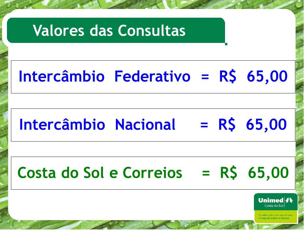 Valores das Consultas Intercâmbio Federativo = R$ 65,00 Intercâmbio Nacional = R$ 65,00 Costa do Sol e Correios = R$ 65,00
