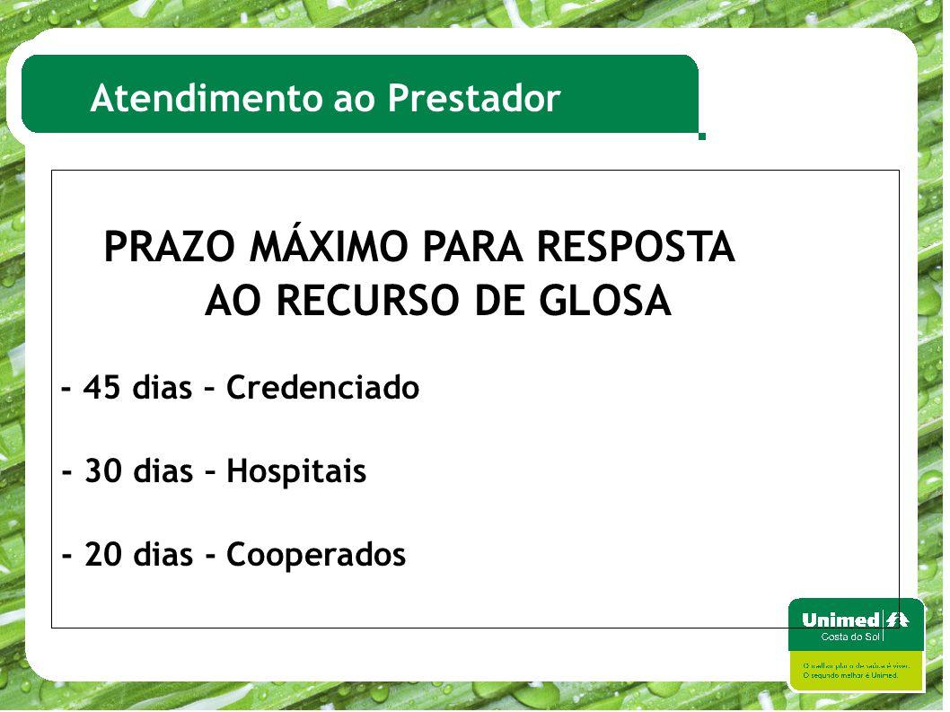 Atendimento ao Prestador PRAZO MÁXIMO PARA RESPOSTA AO RECURSO DE GLOSA - 45 dias – Credenciado - 30 dias – Hospitais - 20 dias - Cooperados