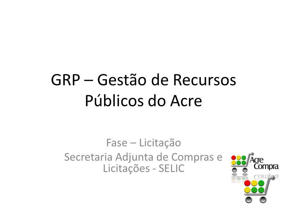 GRP – Gestão de Recursos Públicos do Acre Fase – Licitação Secretaria Adjunta de Compras e Licitações - SELIC
