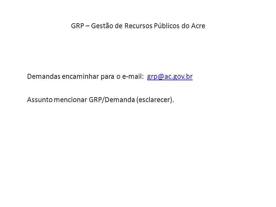 GRP – Gestão de Recursos Públicos do Acre Demandas encaminhar para o e-mail: grp@ac.gov.brgrp@ac.gov.br Assunto mencionar GRP/Demanda (esclarecer).