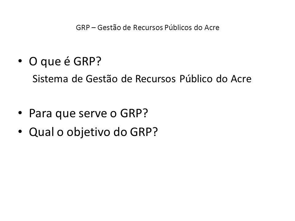 GRP – Gestão de Recursos Públicos do Acre O que é GRP? Sistema de Gestão de Recursos Público do Acre Para que serve o GRP? Qual o objetivo do GRP?