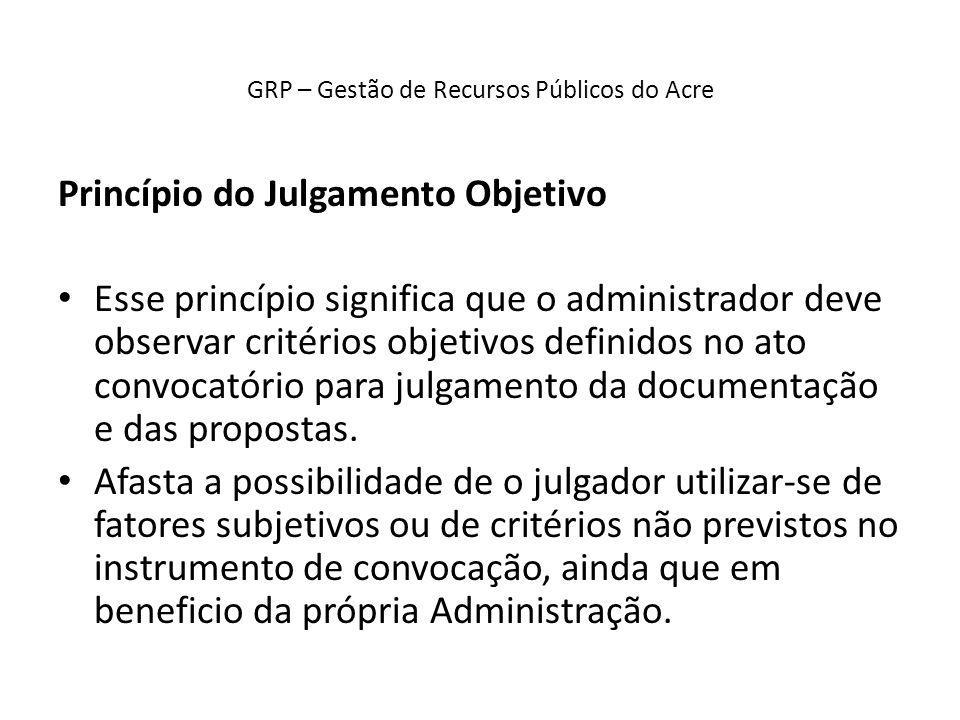 GRP – Gestão de Recursos Públicos do Acre Princípio do Julgamento Objetivo Esse princípio significa que o administrador deve observar critérios objeti