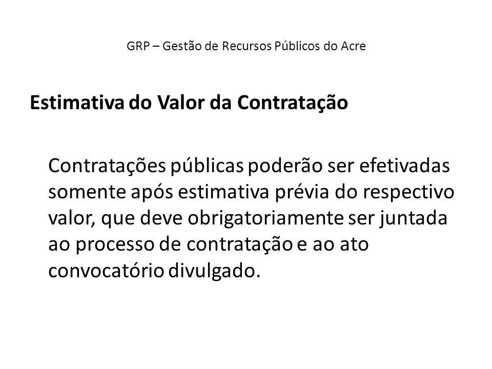 GRP – Gestão de Recursos Públicos do Acre Estimativa do Valor da Contratação Contratações públicas poderão ser efetivadas somente após estimativa prév