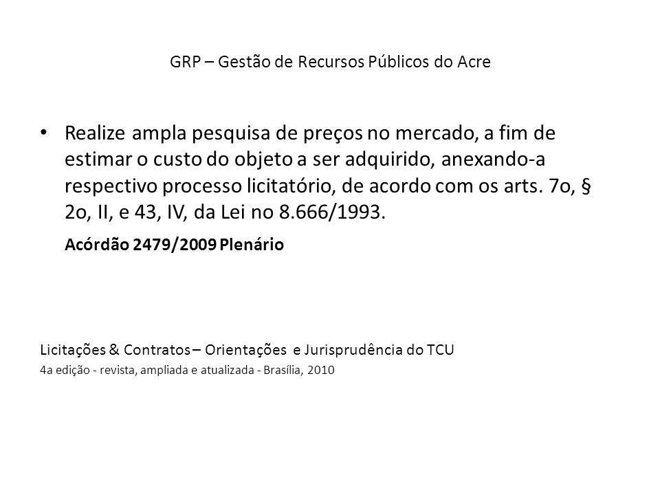 GRP – Gestão de Recursos Públicos do Acre Realize ampla pesquisa de preços no mercado, a fim de estimar o custo do objeto a ser adquirido, anexando-a