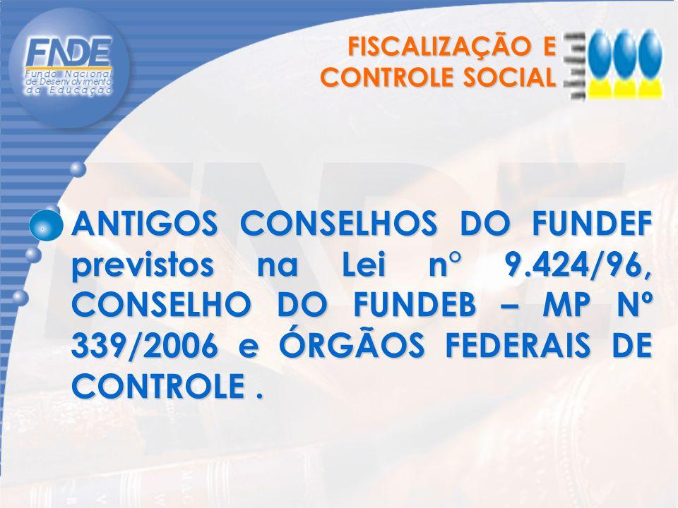 FISCALIZAÇÃO E CONTROLE SOCIAL ANTIGOS CONSELHOS DO FUNDEF previstos na Lei n° 9.424/96, CONSELHO DO FUNDEB – MP Nº 339/2006 e ÓRGÃOS FEDERAIS DE CONT