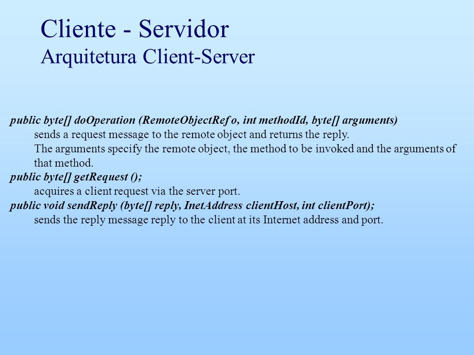Cliente - Servidor Arquitetura Client-Server public byte[] doOperation (RemoteObjectRef o, int methodId, byte[] arguments) sends a request message to the remote object and returns the reply.