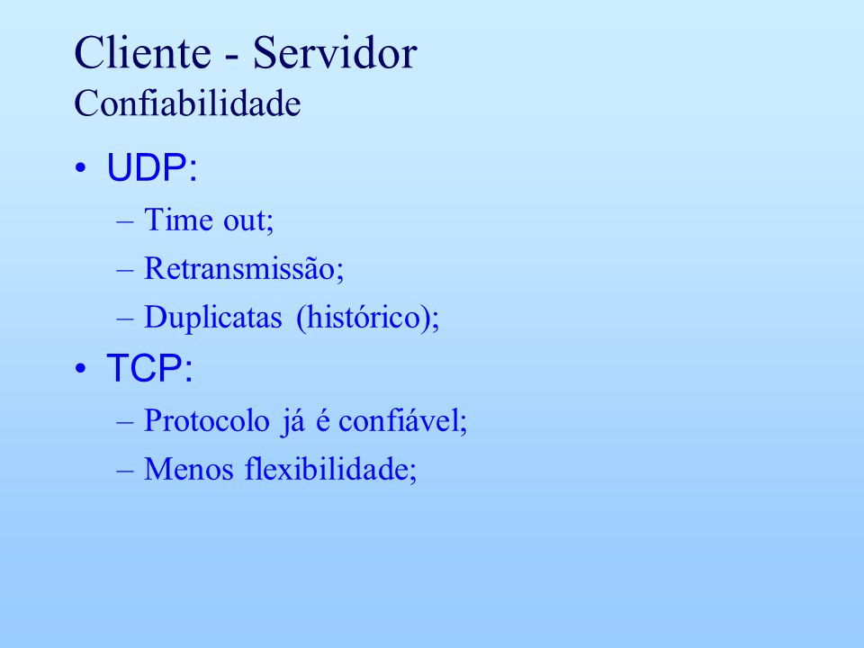 Cliente - Servidor Confiabilidade UDP: –Time out; –Retransmissão; –Duplicatas (histórico); TCP: –Protocolo já é confiável; –Menos flexibilidade;