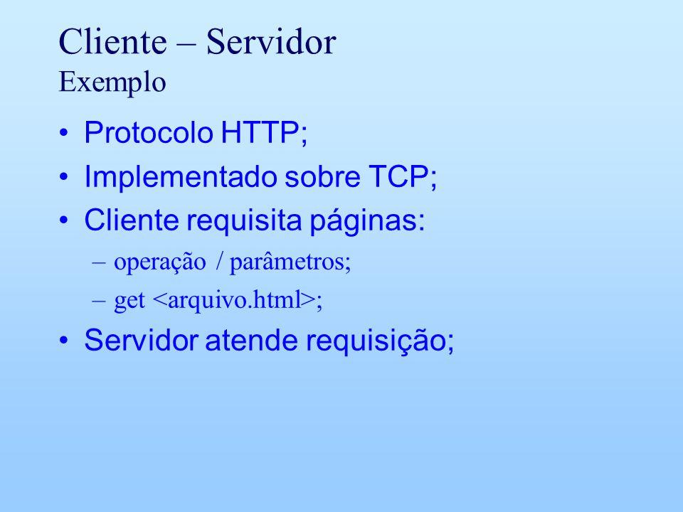 Cliente – Servidor Exemplo Protocolo HTTP; Implementado sobre TCP; Cliente requisita páginas: –operação / parâmetros; –get ; Servidor atende requisição;