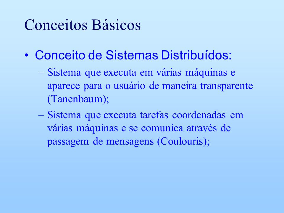 Conceitos Básicos Conceito de Sistemas Distribuídos: –Sistema que executa em várias máquinas e aparece para o usuário de maneira transparente (Tanenbaum); –Sistema que executa tarefas coordenadas em várias máquinas e se comunica através de passagem de mensagens (Coulouris);