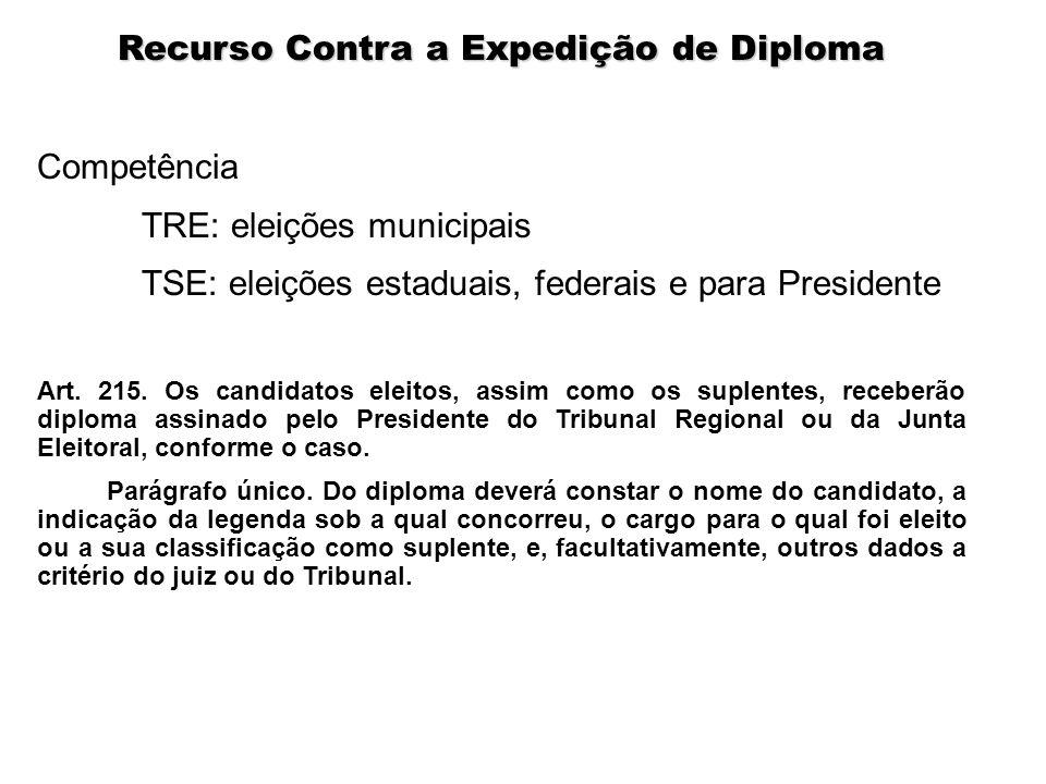 Recurso Contra a Expedição de Diploma Competência TRE: eleições municipais TSE: eleições estaduais, federais e para Presidente Art. 215. Os candidatos