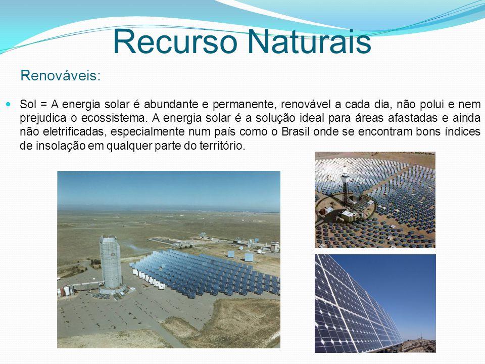 Renováveis: Recurso Naturais Sol = A energia solar é abundante e permanente, renovável a cada dia, não polui e nem prejudica o ecossistema. A energia