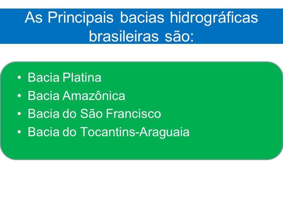 As Principais bacias hidrográficas brasileiras são: Bacia Platina Bacia Amazônica Bacia do São Francisco Bacia do Tocantins-Araguaia