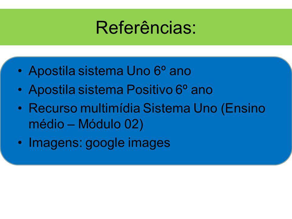 Referências: Apostila sistema Uno 6º ano Apostila sistema Positivo 6º ano Recurso multimídia Sistema Uno (Ensino médio – Módulo 02) Imagens: google images