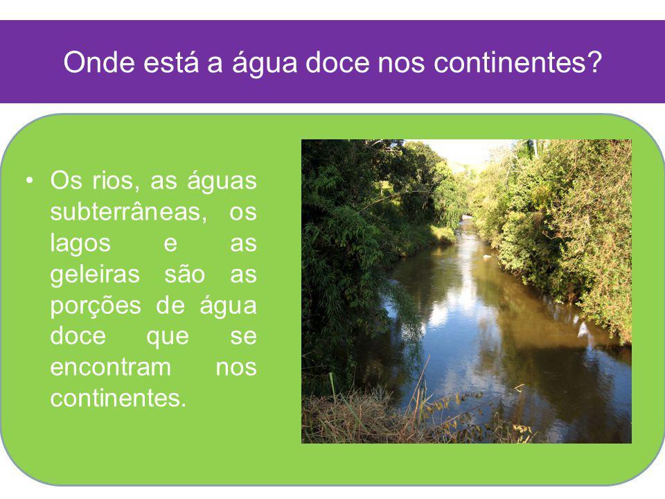 Onde está a água doce nos continentes? Os rios, as águas subterrâneas, os lagos e as geleiras são as porções de água doce que se encontram nos contine