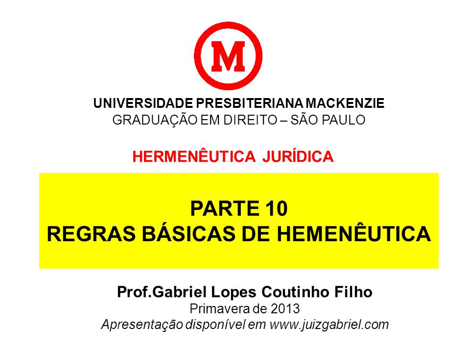 UNIVERSIDADE PRESBITERIANA MACKENZIE GRADUAÇÃO EM DIREITO – SÃO PAULO HERMENÊUTICA JURÍDICA Prof.Gabriel Lopes Coutinho Filho Primavera de 2013 Apresentação disponível em www.juizgabriel.com PARTE 10 REGRAS BÁSICAS DE HEMENÊUTICA