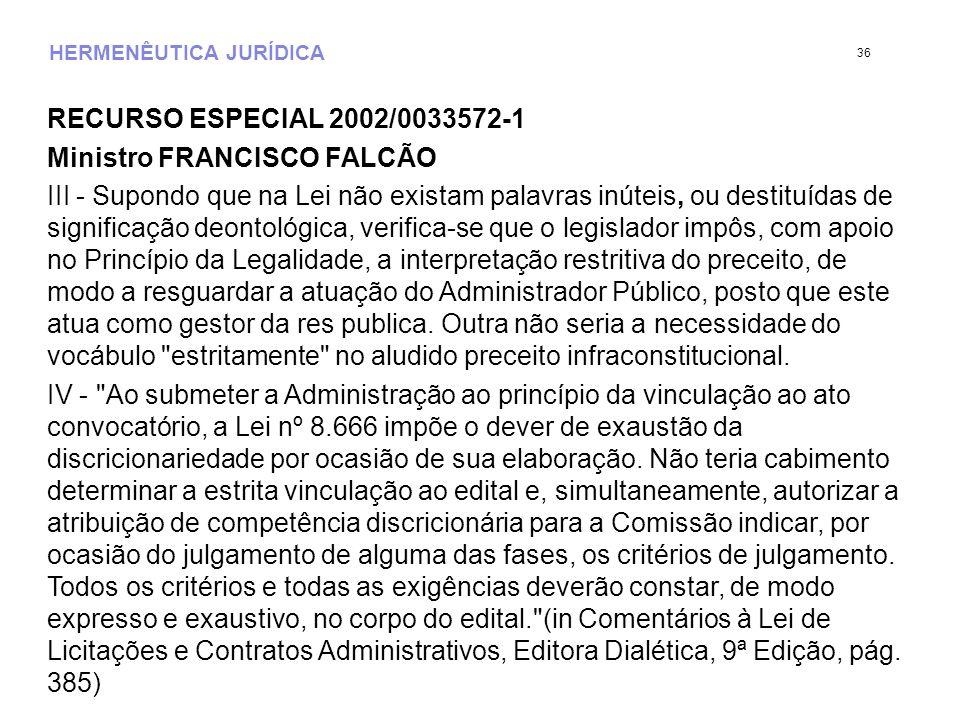 HERMENÊUTICA JURÍDICA RECURSO ESPECIAL 2002/0033572-1 Ministro FRANCISCO FALCÃO III - Supondo que na Lei não existam palavras inúteis, ou destituídas de significação deontológica, verifica-se que o legislador impôs, com apoio no Princípio da Legalidade, a interpretação restritiva do preceito, de modo a resguardar a atuação do Administrador Público, posto que este atua como gestor da res publica.