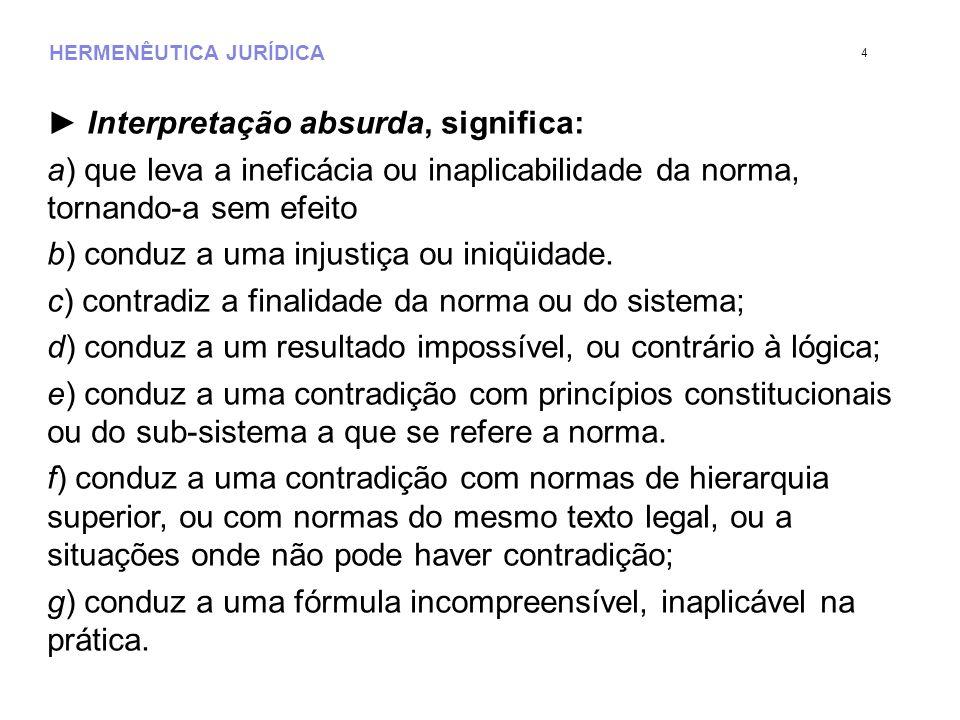 HERMENÊUTICA JURÍDICA ► Interpretação absurda, significa: a) que leva a ineficácia ou inaplicabilidade da norma, tornando-a sem efeito b) conduz a uma injustiça ou iniqüidade.