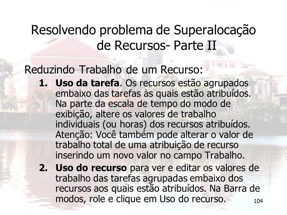 104 Resolvendo problema de Superalocação de Recursos- Parte II Reduzindo Trabalho de um Recurso: 1.Uso da tarefa. Os recursos estão agrupados embaixo