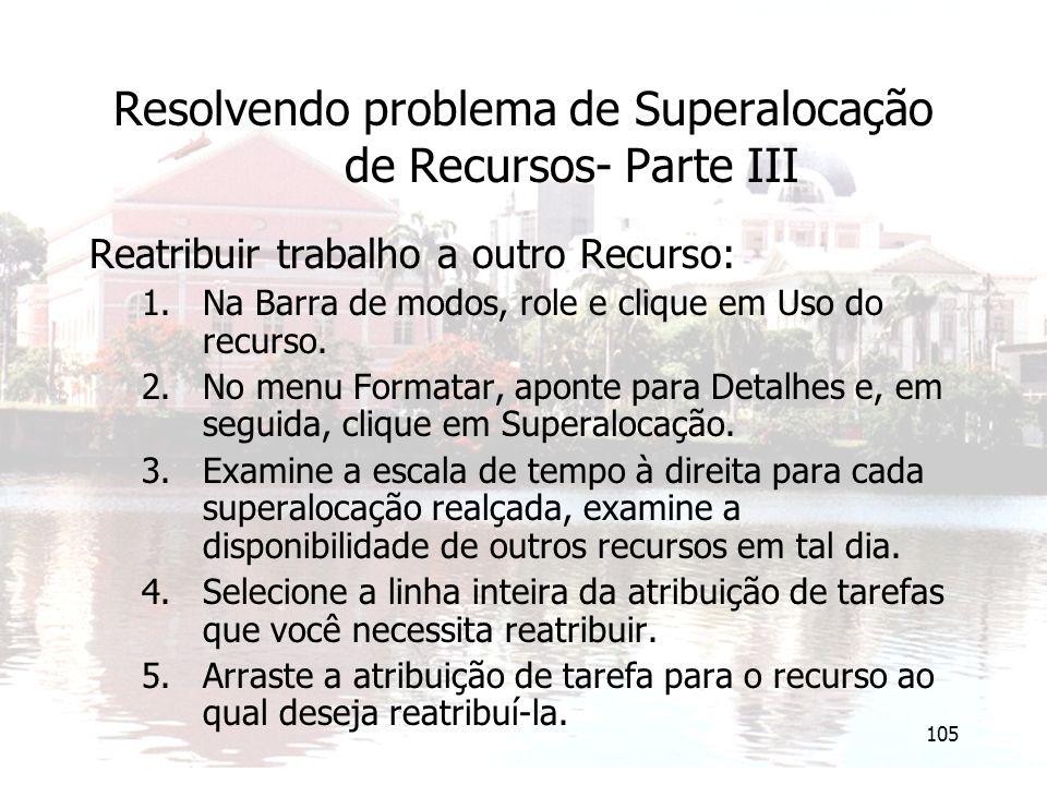 105 Resolvendo problema de Superalocação de Recursos- Parte III Reatribuir trabalho a outro Recurso: 1.Na Barra de modos, role e clique em Uso do recurso.