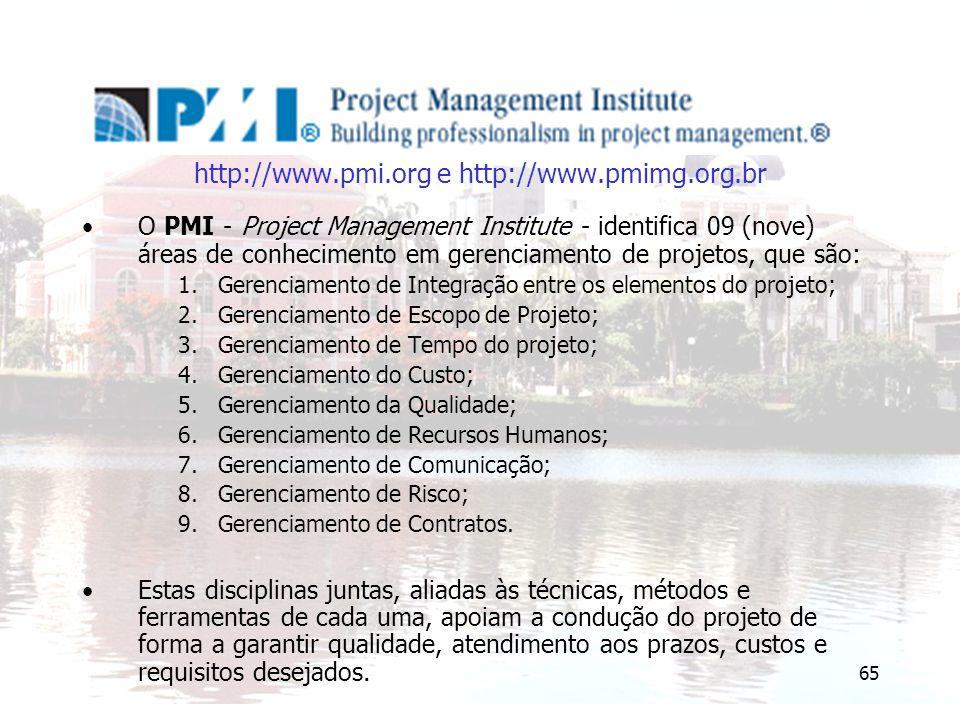 65 http://www.pmi.org e http://www.pmimg.org.br O PMI - Project Management Institute - identifica 09 (nove) áreas de conhecimento em gerenciamento de projetos, que são: 1.Gerenciamento de Integração entre os elementos do projeto; 2.Gerenciamento de Escopo de Projeto; 3.Gerenciamento de Tempo do projeto; 4.Gerenciamento do Custo; 5.Gerenciamento da Qualidade; 6.Gerenciamento de Recursos Humanos; 7.Gerenciamento de Comunicação; 8.Gerenciamento de Risco; 9.Gerenciamento de Contratos.
