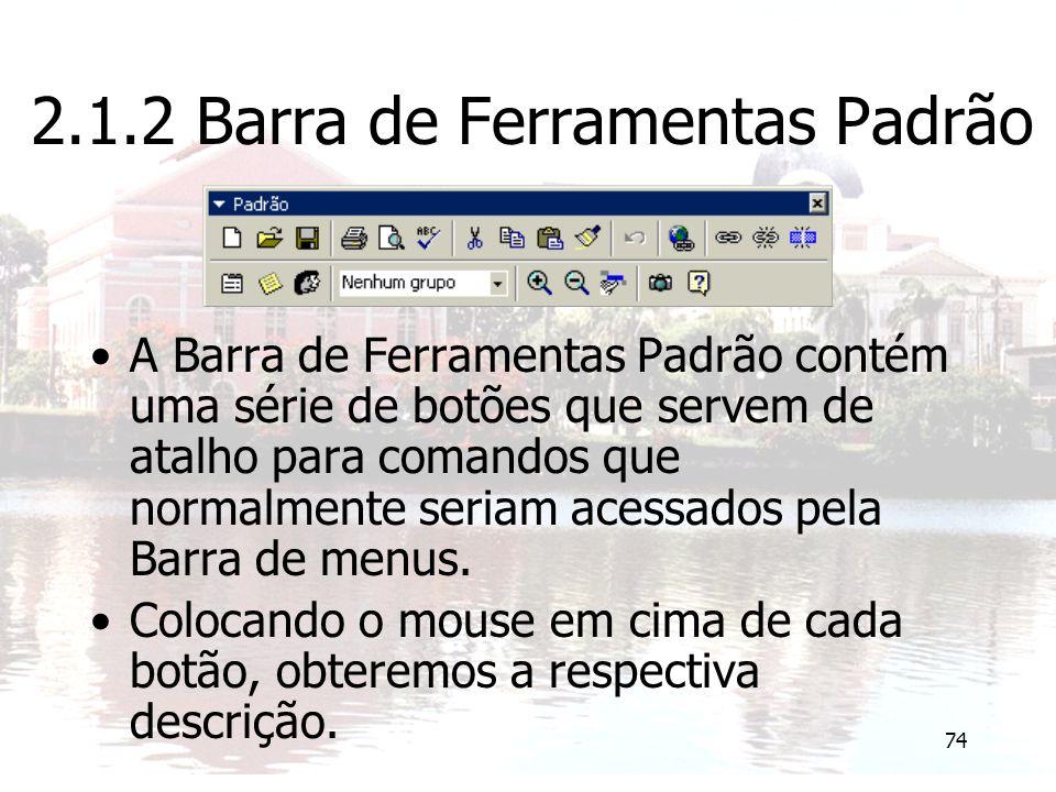 74 2.1.2 Barra de Ferramentas Padrão A Barra de Ferramentas Padrão contém uma série de botões que servem de atalho para comandos que normalmente seriam acessados pela Barra de menus.