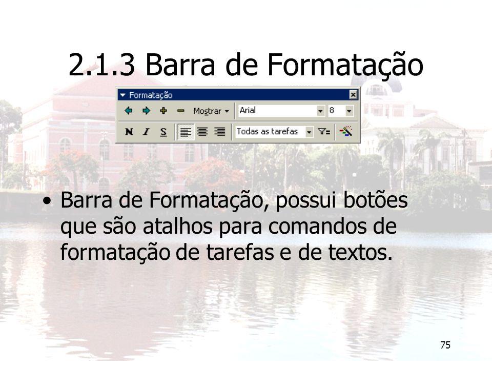 75 2.1.3 Barra de Formatação Barra de Formatação, possui botões que são atalhos para comandos de formatação de tarefas e de textos.