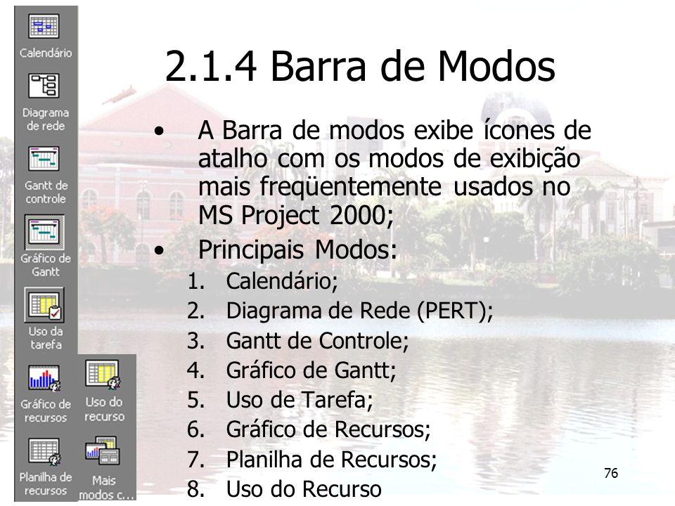 76 2.1.4 Barra de Modos A Barra de modos exibe ícones de atalho com os modos de exibição mais freqüentemente usados no MS Project 2000; Principais Modos: 1.Calendário; 2.Diagrama de Rede (PERT); 3.Gantt de Controle; 4.Gráfico de Gantt; 5.Uso de Tarefa; 6.Gráfico de Recursos; 7.Planilha de Recursos; 8.Uso do Recurso