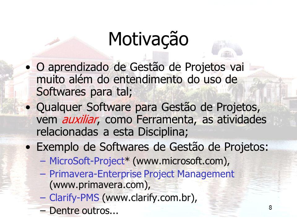 8 Motivação O aprendizado de Gestão de Projetos vai muito além do entendimento do uso de Softwares para tal; Qualquer Software para Gestão de Projetos, vem auxiliar, como Ferramenta, as atividades relacionadas a esta Disciplina; Exemplo de Softwares de Gestão de Projetos: –MicroSoft-Project* (www.microsoft.com), –Primavera-Enterprise Project Management (www.primavera.com), –Clarify-PMS (www.clarify.com.br), –Dentre outros...
