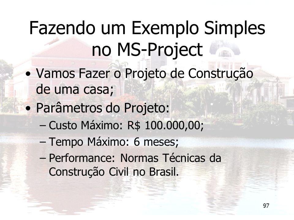 97 Fazendo um Exemplo Simples no MS-Project Vamos Fazer o Projeto de Construção de uma casa; Parâmetros do Projeto: –Custo Máximo: R$ 100.000,00; –Tempo Máximo: 6 meses; –Performance: Normas Técnicas da Construção Civil no Brasil.