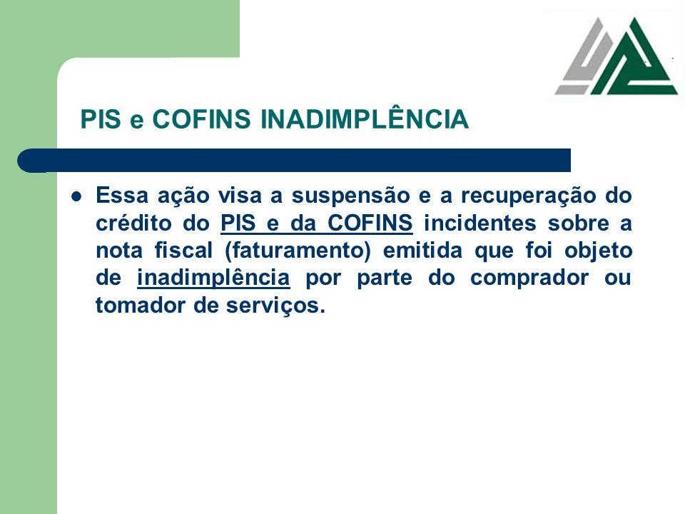 PIS e COFINS INADIMPLÊNCIA Essa ação visa a suspensão e a recuperação do crédito do PIS e da COFINS incidentes sobre a nota fiscal (faturamento) emiti