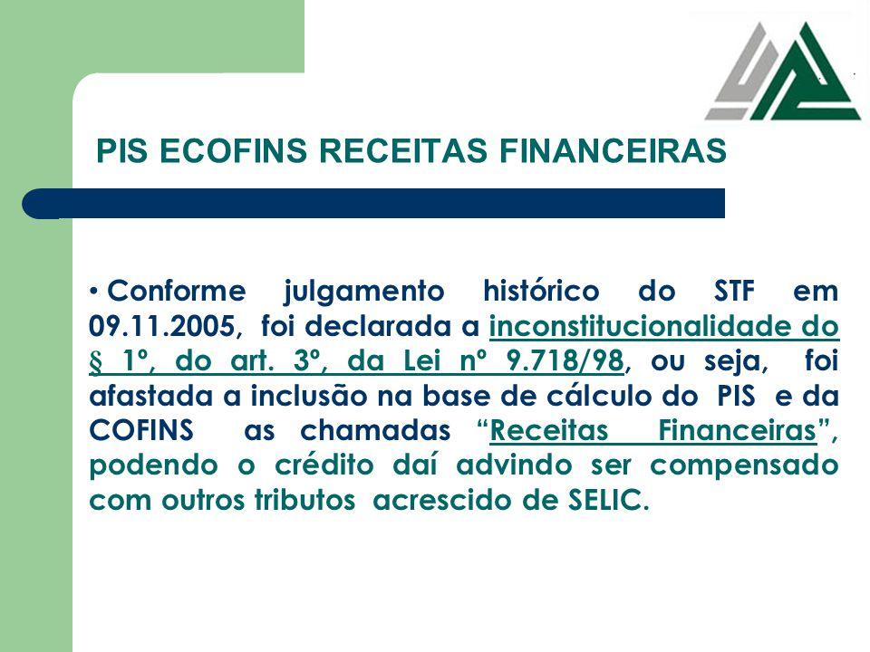 PIS ECOFINS RECEITAS FINANCEIRAS Conforme julgamento histórico do STF em 09.11.2005, foi declarada a inconstitucionalidade do § 1º, do art. 3º, da Lei
