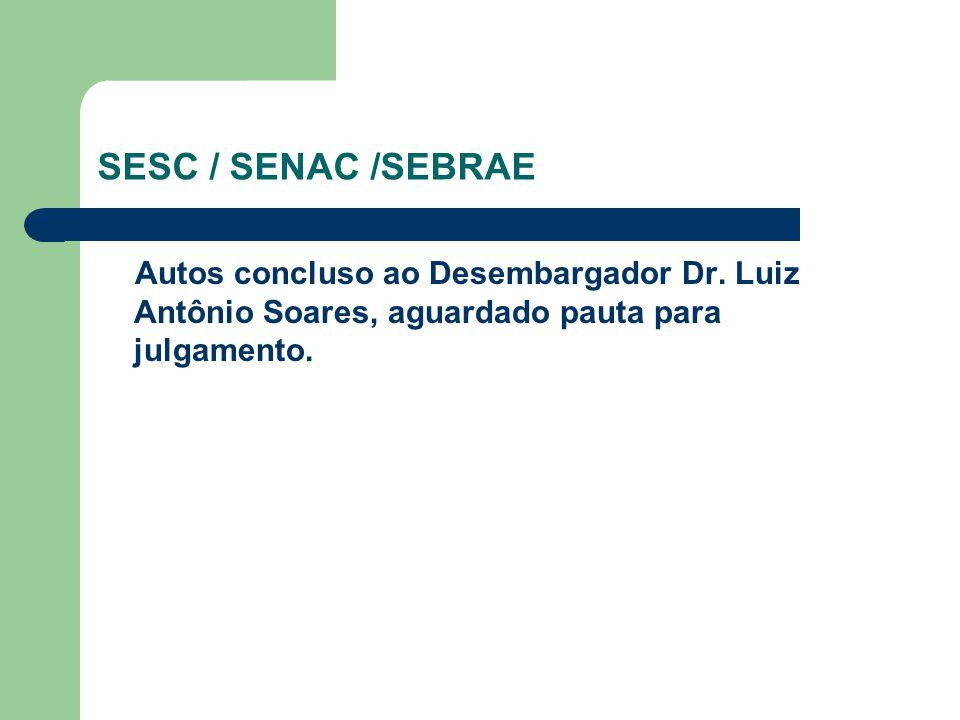 SESC / SENAC /SEBRAE Autos concluso ao Desembargador Dr. Luiz Antônio Soares, aguardado pauta para julgamento.