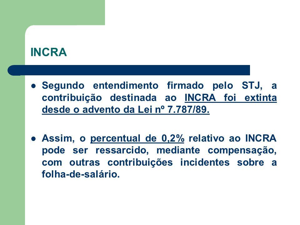 INCRA Segundo entendimento firmado pelo STJ, a contribuição destinada ao INCRA foi extinta desde o advento da Lei nº 7.787/89. Assim, o percentual de