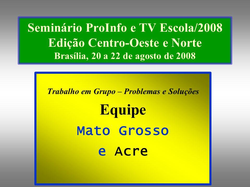 Seminário ProInfo e TV Escola/2008 Edição Centro-Oeste e Norte Brasília, 20 a 22 de agosto de 2008 Trabalho em Grupo – Problemas e Soluções Equipe Mato Grosso e Acre