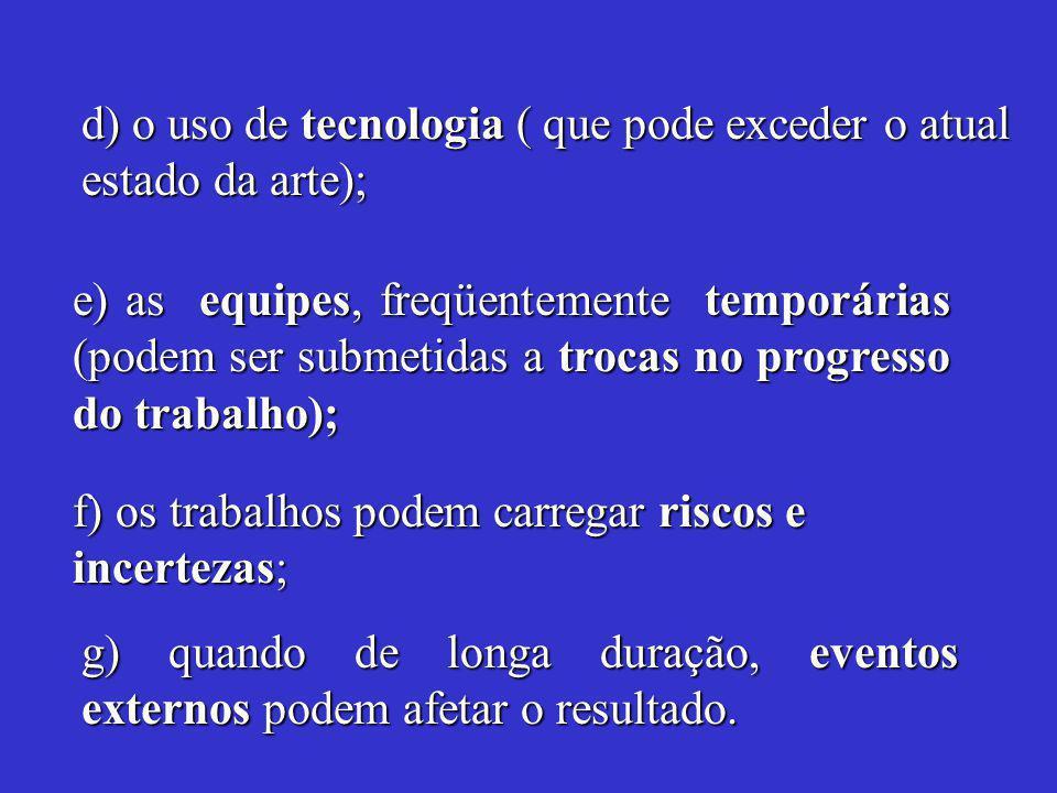 d) o uso de tecnologia ( que pode exceder o atual estado da arte); e) as equipes, freqüentemente temporárias (podem ser submetidas a trocas no progresso do trabalho); f) os trabalhos podem carregar riscos e incertezas; g) quando de longa duração, eventos externos podem afetar o resultado.