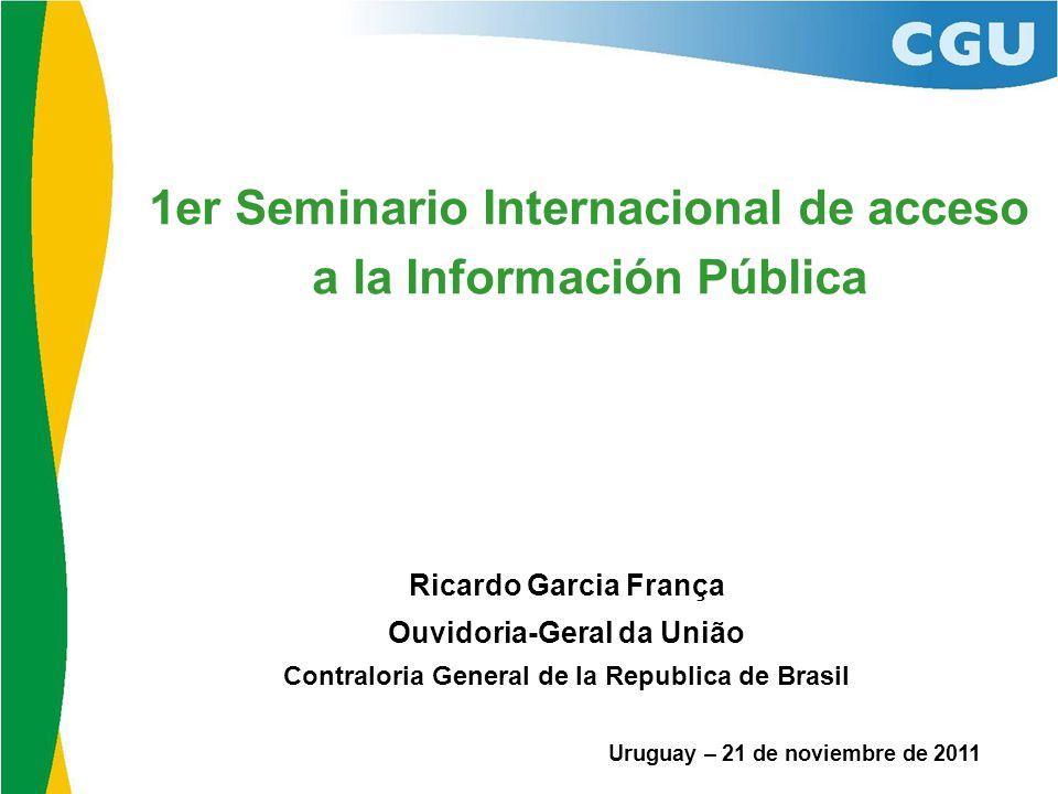 1er Seminario Internacional de acceso a la Información Pública Uruguay – 21 de noviembre de 2011 Ricardo Garcia França Ouvidoria-Geral da União Contraloria General de la Republica de Brasil