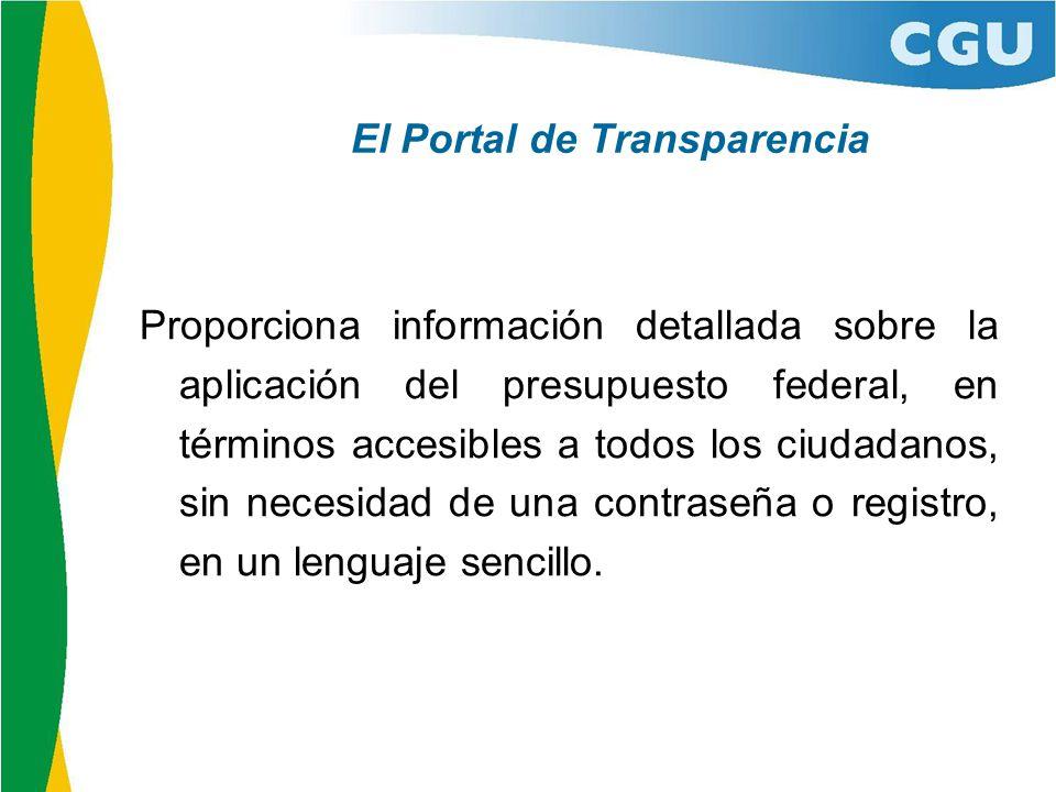 El Portal de Transparencia Proporciona información detallada sobre la aplicación del presupuesto federal, en términos accesibles a todos los ciudadanos, sin necesidad de una contraseña o registro, en un lenguaje sencillo.