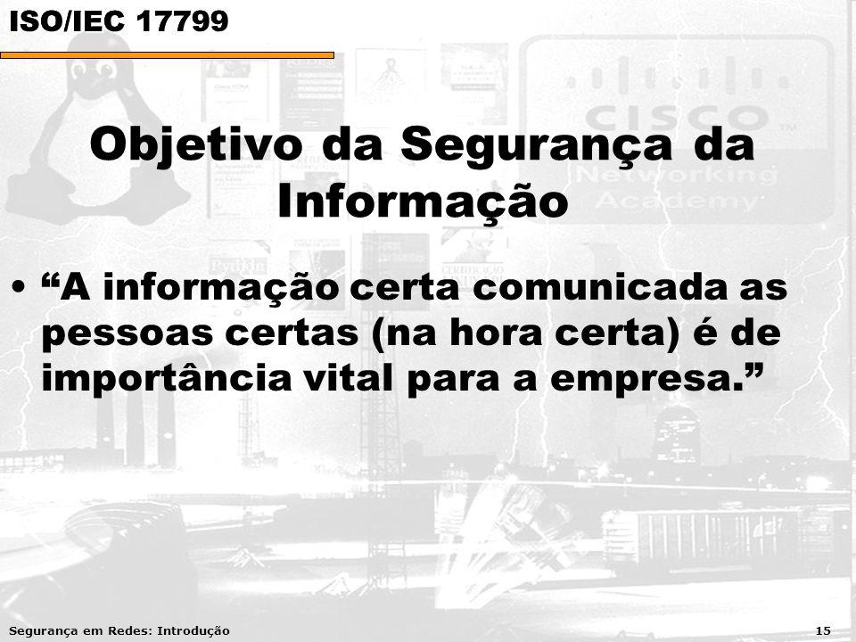 Objetivo da Segurança da Informação A informação certa comunicada as pessoas certas (na hora certa) é de importância vital para a empresa. Segurança em Redes: Introdução 15 ISO/IEC 17799