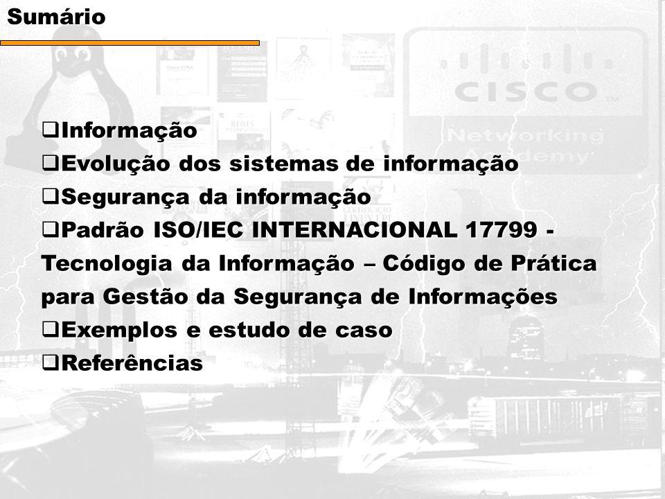 Sumário  Informação  Evolução dos sistemas de informação  Segurança da informação  Padrão ISO/IEC INTERNACIONAL 17799 - Tecnologia da Informação – Código de Prática para Gestão da Segurança de Informações  Exemplos e estudo de caso  Referências