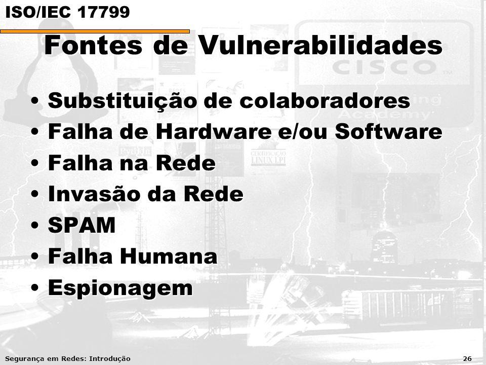 Fontes de Vulnerabilidades Substituição de colaboradoresSubstituição de colaboradores Falha de Hardware e/ou SoftwareFalha de Hardware e/ou Software Falha na RedeFalha na Rede Invasão da RedeInvasão da Rede SPAMSPAM Falha HumanaFalha Humana EspionagemEspionagem Segurança em Redes: Introdução 26 ISO/IEC 17799