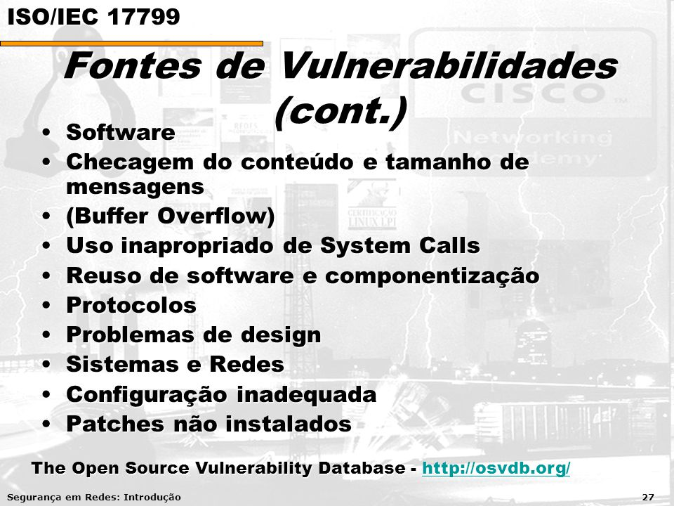 Fontes de Vulnerabilidades (cont.) SoftwareSoftware Checagem do conteúdo e tamanho de mensagensChecagem do conteúdo e tamanho de mensagens (Buffer Overflow)(Buffer Overflow) Uso inapropriado de System CallsUso inapropriado de System Calls Reuso de software e componentizaçãoReuso de software e componentização ProtocolosProtocolos Problemas de designProblemas de design Sistemas e RedesSistemas e Redes Configuração inadequadaConfiguração inadequada Patches não instaladosPatches não instalados Segurança em Redes: Introdução 27 The Open Source Vulnerability Database - http://osvdb.org/ http://osvdb.org/ ISO/IEC 17799