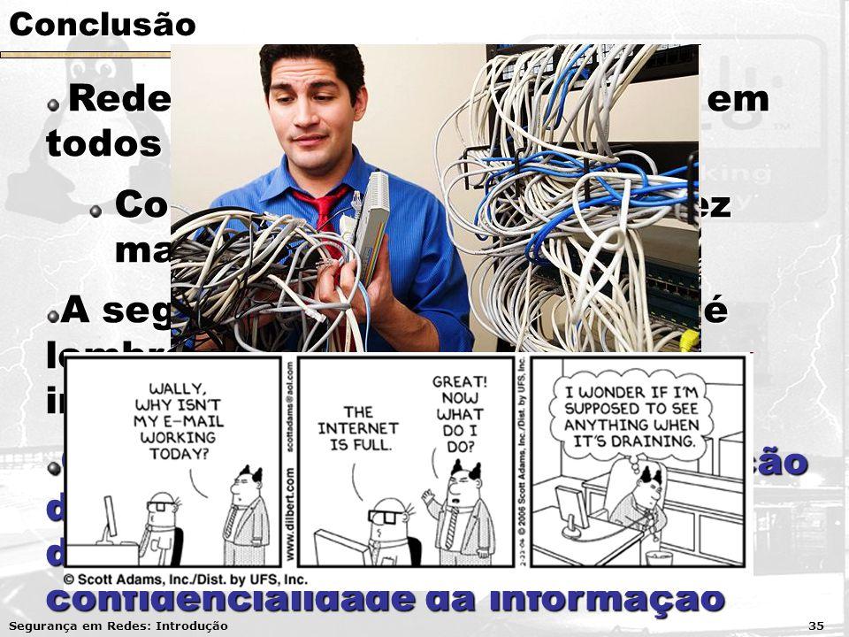 Conclusão Redes de computadores estão em todos os lugares Redes de computadores estão em todos os lugares Complexidade maior cada vez maior A segurança da informação só é lembrada quando acontece o incidente.