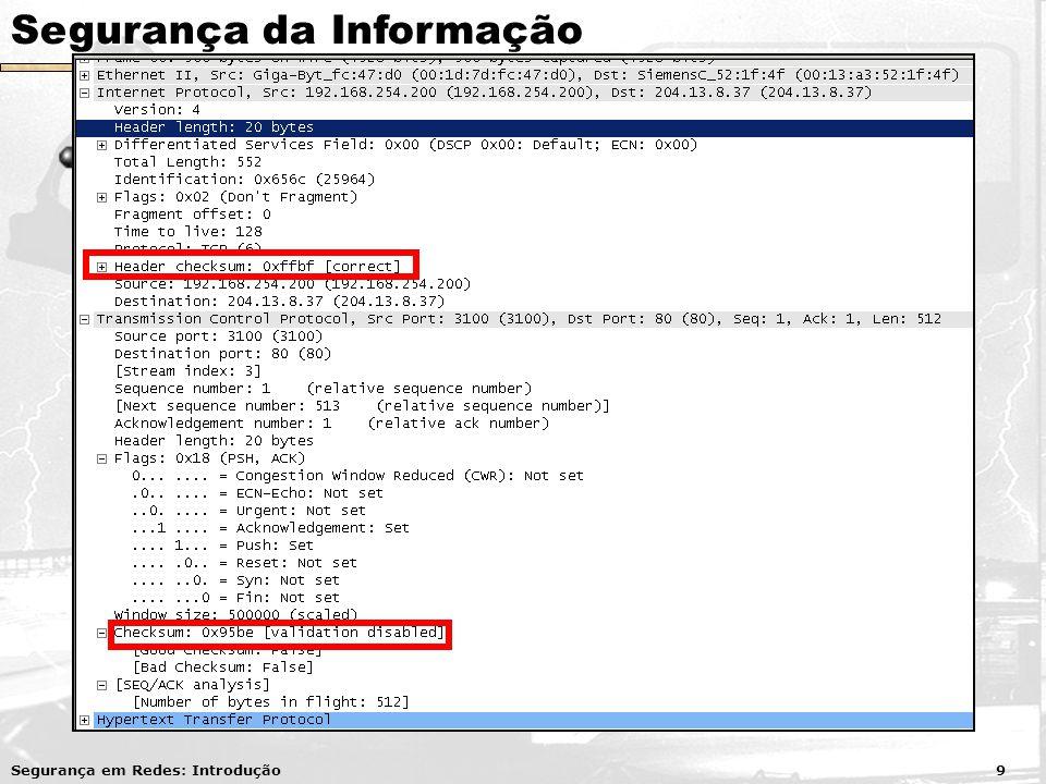 Segurança da Informação Integridade Propriedade garantida nos sistemas de arquivos, bancos de dados e nos protocolos de rede Utilização de códigos de verificação (checksum) em arquivos e pacotes de rede Exemplo: MD5 Checksum CentOS-4.4-i386-LiveCD.iso - 747c9e33a10fdbf5919d9fd188ab7d23 CentOS-4.4-i386-LiveCD.iso - 747c9e33a10fdbf5919d9fd188ab7d23 Segurança em Redes: Introdução 9