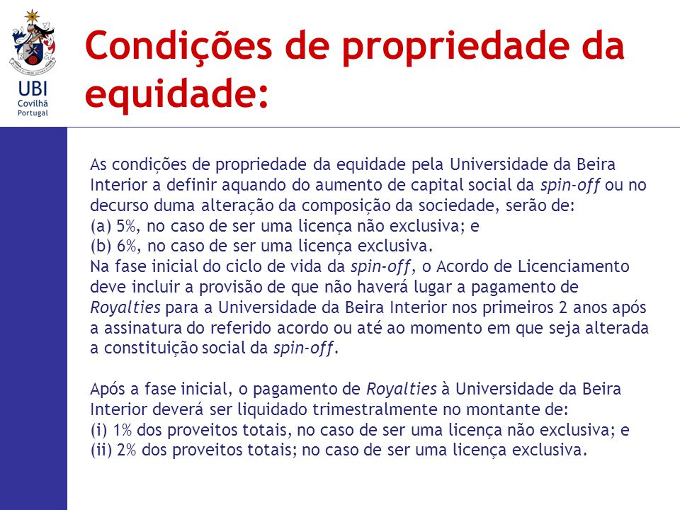 As condições de propriedade da equidade pela Universidade da Beira Interior a definir aquando do aumento de capital social da spin-off ou no decurso duma alteração da composição da sociedade, serão de: (a) 5%, no caso de ser uma licença não exclusiva; e (b) 6%, no caso de ser uma licença exclusiva.