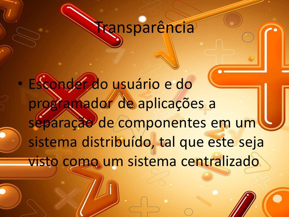 Transparência Esconder do usuário e do programador de aplicações a separação de componentes em um sistema distribuído, tal que este seja visto como um