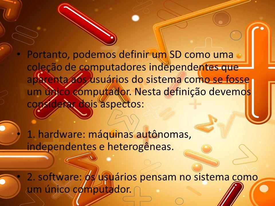 Portanto, podemos definir um SD como uma coleção de computadores independentes que aparenta aos usuários do sistema como se fosse um único computador.