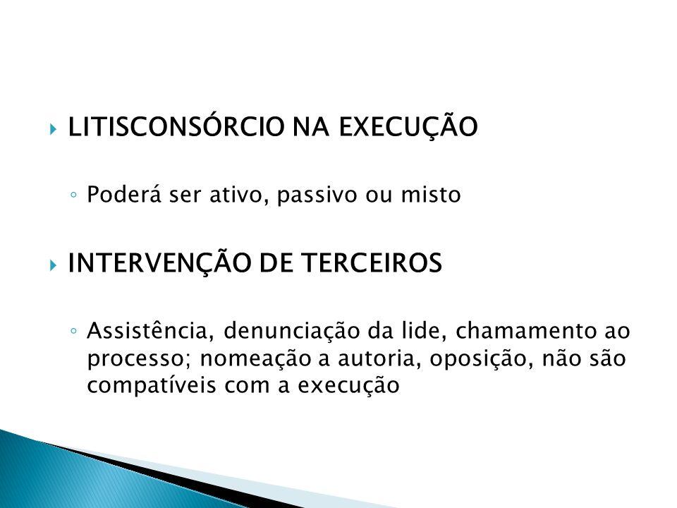  LITISCONSÓRCIO NA EXECUÇÃO ◦ Poderá ser ativo, passivo ou misto  INTERVENÇÃO DE TERCEIROS ◦ Assistência, denunciação da lide, chamamento ao process