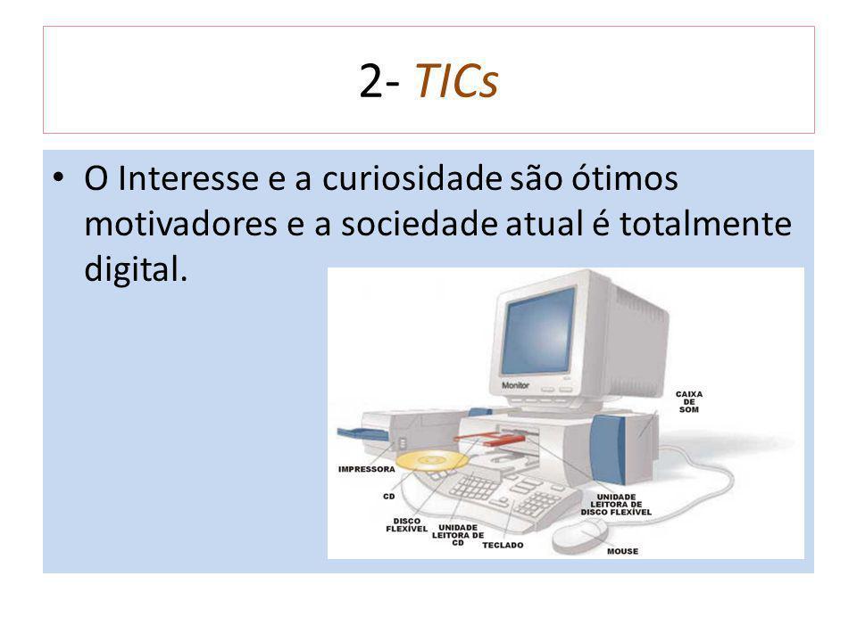 2- TICs O Interesse e a curiosidade são ótimos motivadores e a sociedade atual é totalmente digital.