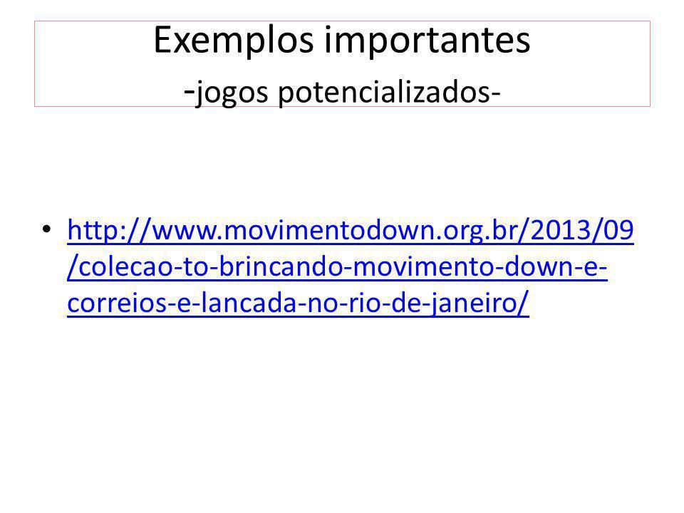 Exemplos importantes - jogos potencializados- http://www.movimentodown.org.br/2013/09 /colecao-to-brincando-movimento-down-e- correios-e-lancada-no-rio-de-janeiro/ http://www.movimentodown.org.br/2013/09 /colecao-to-brincando-movimento-down-e- correios-e-lancada-no-rio-de-janeiro/