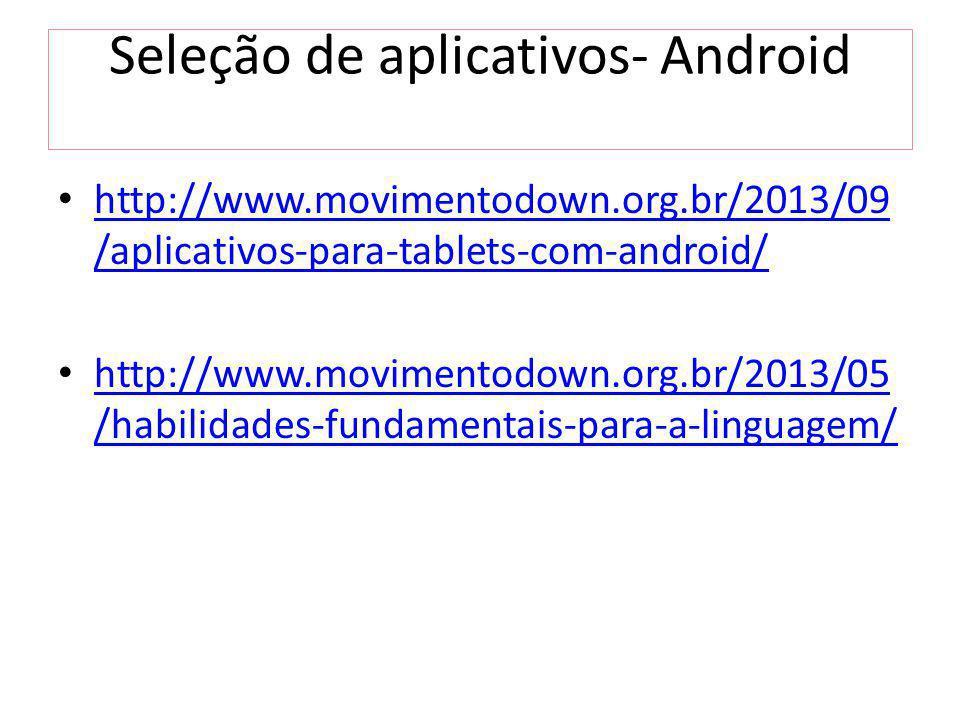 Seleção de aplicativos- Android http://www.movimentodown.org.br/2013/09 /aplicativos-para-tablets-com-android/ http://www.movimentodown.org.br/2013/09 /aplicativos-para-tablets-com-android/ http://www.movimentodown.org.br/2013/05 /habilidades-fundamentais-para-a-linguagem/ http://www.movimentodown.org.br/2013/05 /habilidades-fundamentais-para-a-linguagem/